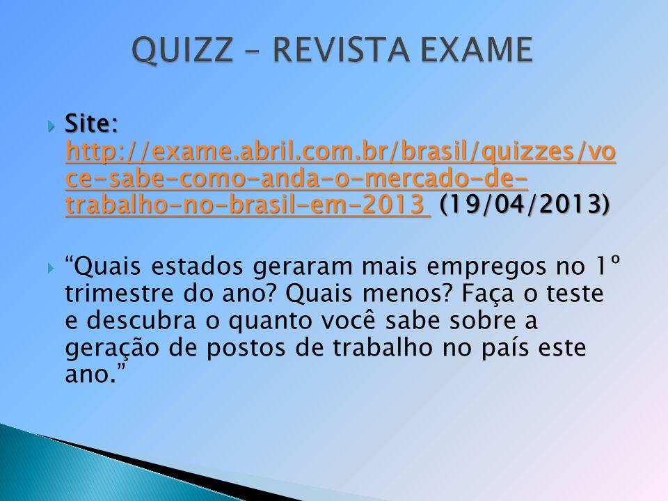 QUIZZ – REVISTA EXAME Site: http://exame.abril.com.br/brasil/quizzes/vo ce-sabe-como-anda-o-mercado-de- trabalho-no-brasil-em-2013 (19/04/2013)