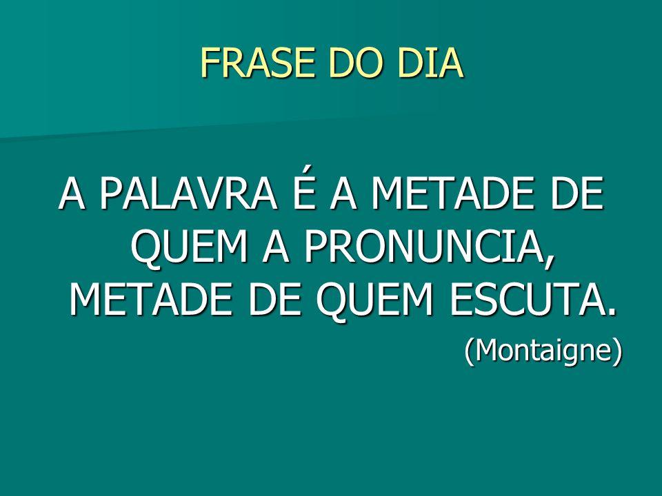 A PALAVRA É A METADE DE QUEM A PRONUNCIA, METADE DE QUEM ESCUTA.