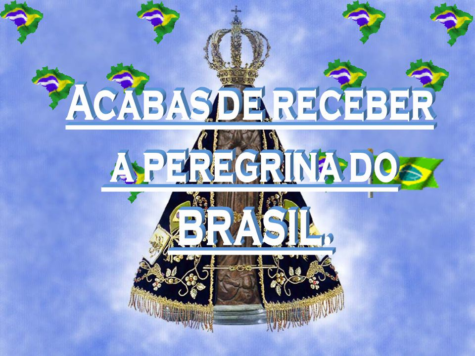 Acabas de receber a peregrina do BRASIL.