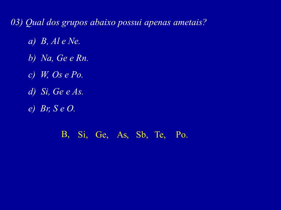 03) Qual dos grupos abaixo possui apenas ametais