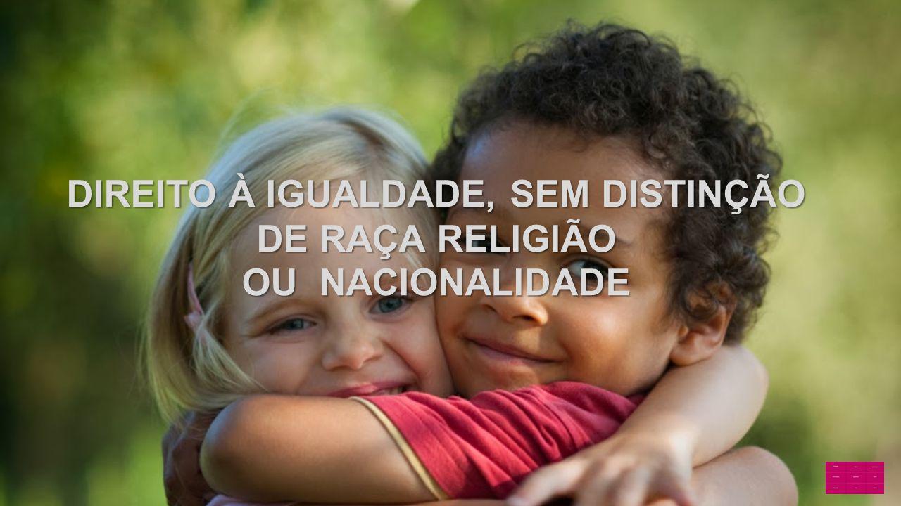 DIREITO À IGUALDADE, SEM DISTINÇÃO DE RAÇA RELIGIÃO OU NACIONALIDADE