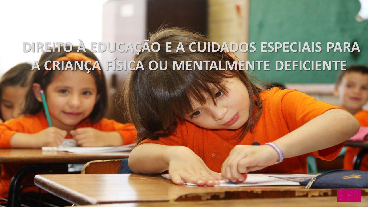 DIREITO À EDUCAÇÃO E A CUIDADOS ESPECIAIS PARA A CRIANÇA FÍSICA OU MENTALMENTE DEFICIENTE