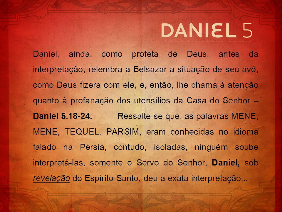 Daniel, ainda, como profeta de Deus, antes da interpretação, relembra a Belsazar a situação de seu avô, como Deus fizera com ele, e, então, lhe chama à atenção quanto à profanação dos utensílios da Casa do Senhor – Daniel 5.18-24. Ressalte-se que, as palavras MENE, MENE, TEQUEL, PARSIM, eram conhecidas no idioma falado na Pérsia, contudo, isoladas, ninguém soube interpretá-las, somente o Servo do Senhor, Daniel, sob revelação do Espírito Santo, deu a exata interpretação...