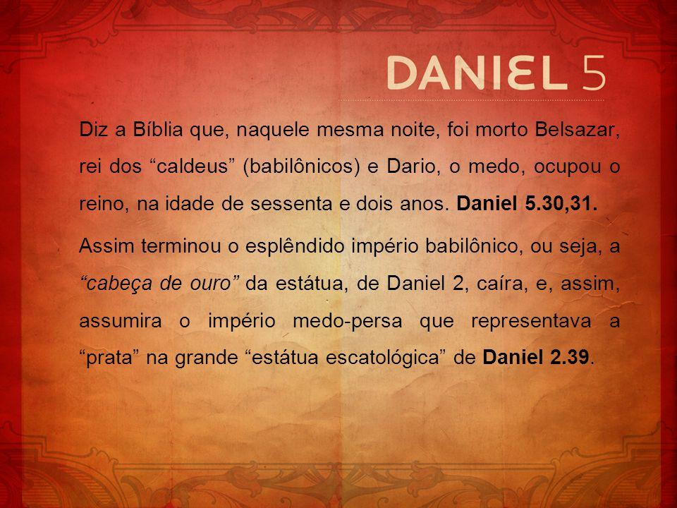 Diz a Bíblia que, naquele mesma noite, foi morto Belsazar, rei dos caldeus (babilônicos) e Dario, o medo, ocupou o reino, na idade de sessenta e dois anos. Daniel 5.30,31.