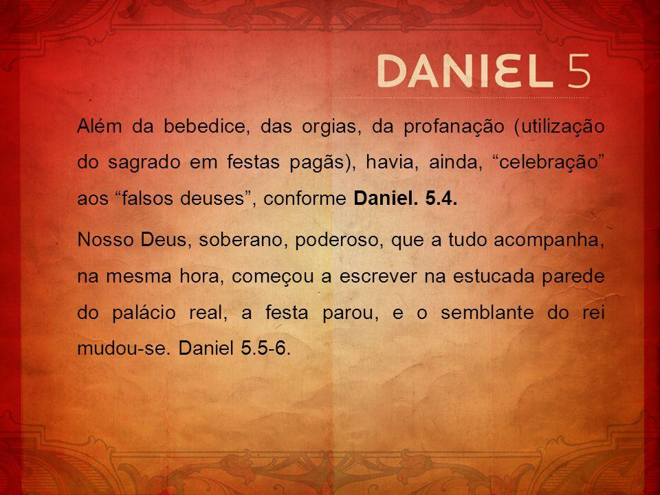 Além da bebedice, das orgias, da profanação (utilização do sagrado em festas pagãs), havia, ainda, celebração aos falsos deuses , conforme Daniel. 5.4.