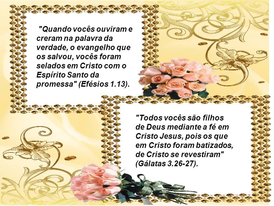 Quando vocês ouviram e creram na palavra da verdade, o evangelho que os salvou, vocês foram selados em Cristo com o Espírito Santo da promessa (Efésios 1.13).