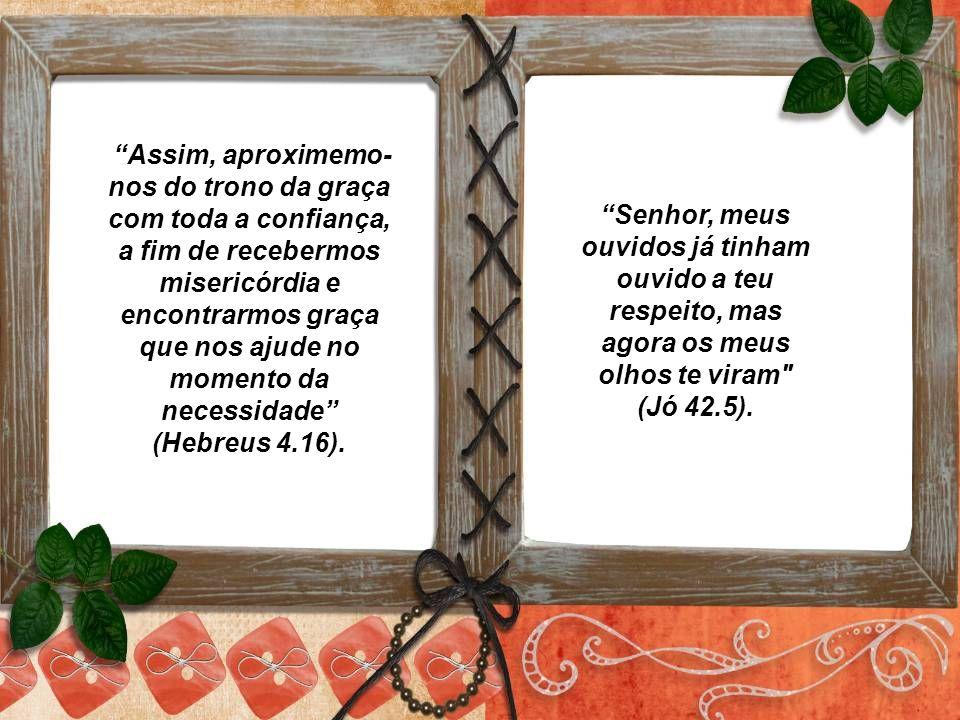Assim, aproximemo-nos do trono da graça com toda a confiança, a fim de recebermos misericórdia e encontrarmos graça que nos ajude no momento da necessidade (Hebreus 4.16).