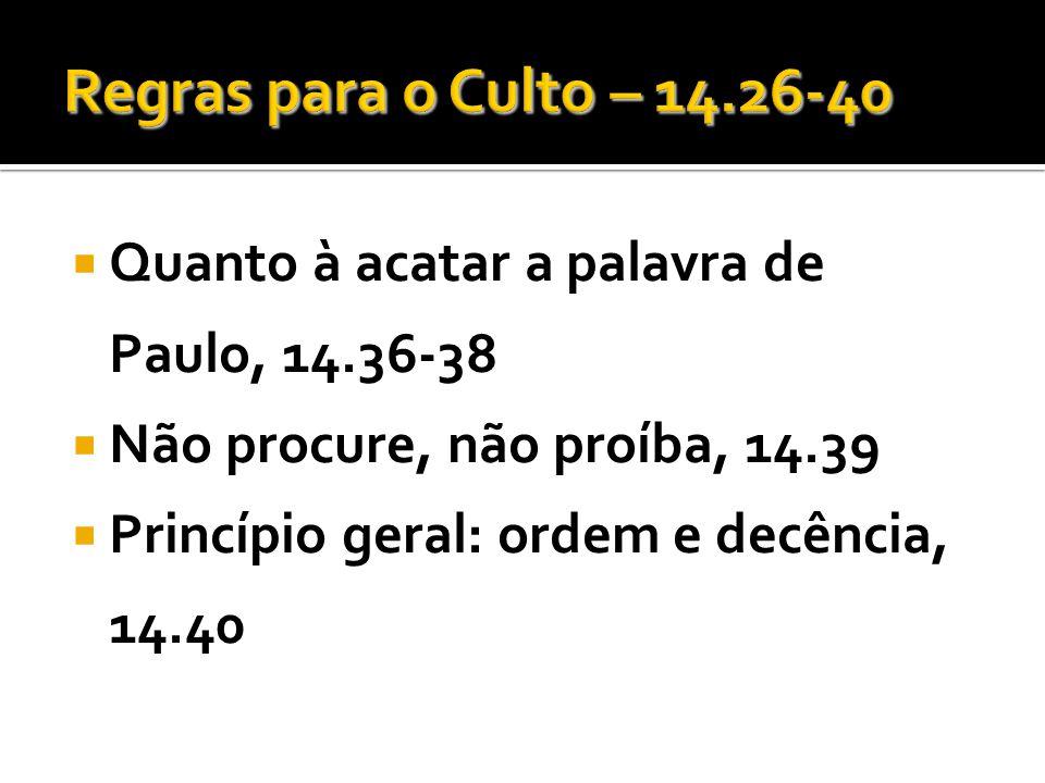 Regras para o Culto – 14.26-40 Quanto à acatar a palavra de Paulo, 14.36-38. Não procure, não proíba, 14.39.