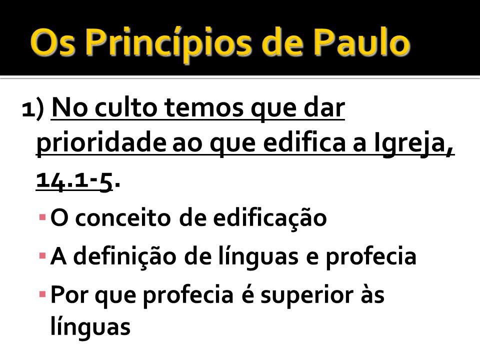 Os Princípios de Paulo 1) No culto temos que dar prioridade ao que edifica a Igreja, 14.1-5. O conceito de edificação.