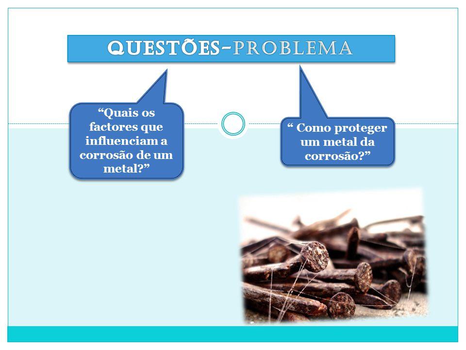 Questões-problema Quais os factores que influenciam a corrosão de um metal Como proteger um metal da corrosão