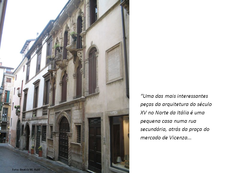 Uma das mais interessantes peças da arquitetura do século XV no Norte da Itália é uma pequena casa numa rua secundária, atrás da praça do mercado de Vicenza...