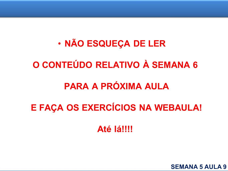 NÃO ESQUEÇA DE LER O CONTEÚDO RELATIVO À SEMANA 6 PARA A PRÓXIMA AULA E FAÇA OS EXERCÍCIOS NA WEBAULA! Até lá!!!!