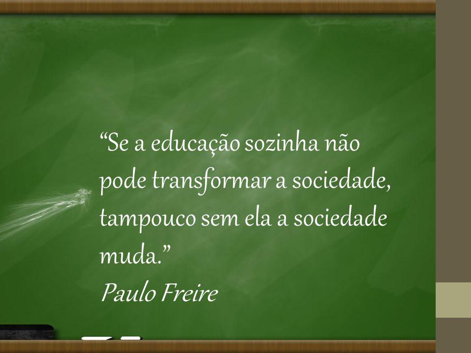 Se a educação sozinha não pode transformar a sociedade, tampouco sem ela a sociedade muda.