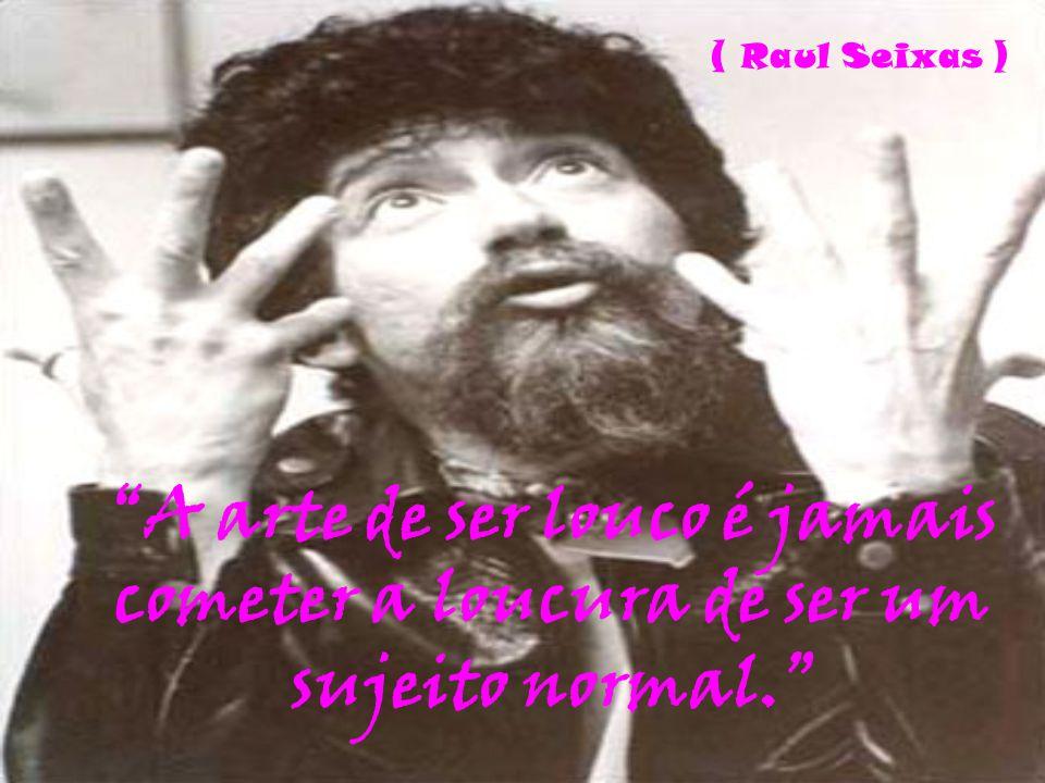 ( Raul Seixas ) A arte de ser louco é jamais cometer a loucura de ser um sujeito normal.