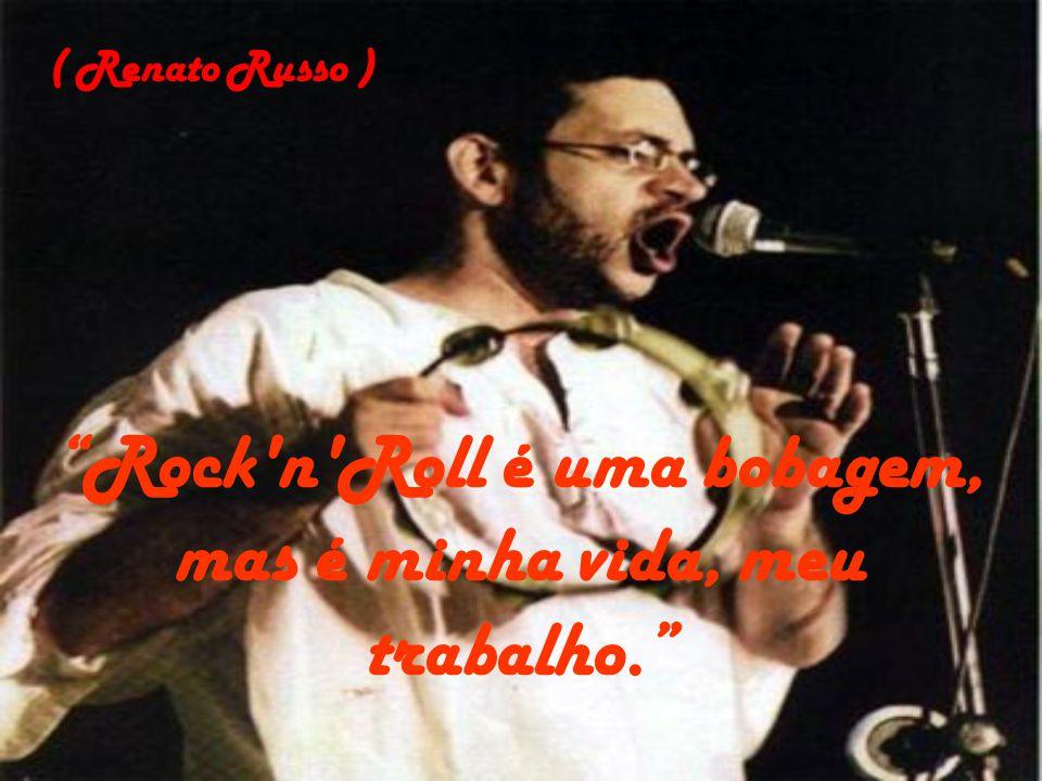 Rock n Roll é uma bobagem, mas é minha vida, meu trabalho.