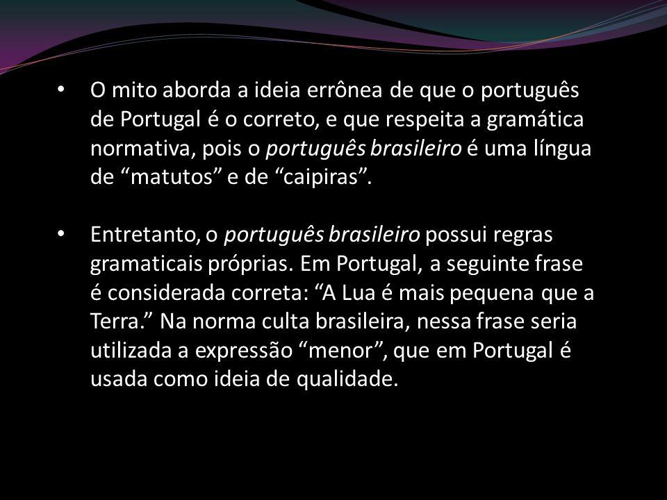 O mito aborda a ideia errônea de que o português de Portugal é o correto, e que respeita a gramática normativa, pois o português brasileiro é uma língua de matutos e de caipiras .