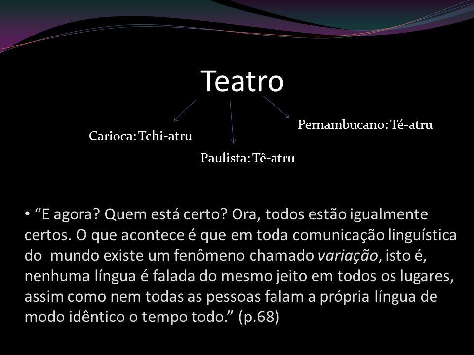 Teatro Pernambucano: Té-atru. Carioca: Tchi-atru. Paulista: Tê-atru.