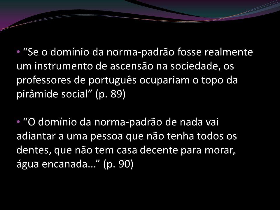 Se o domínio da norma-padrão fosse realmente um instrumento de ascensão na sociedade, os professores de português ocupariam o topo da pirâmide social (p. 89)