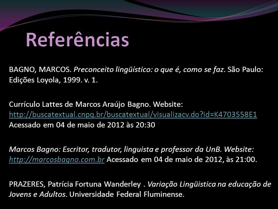 Referências BAGNO, MARCOS. Preconceito lingüístico: o que é, como se faz. São Paulo: Edições Loyola, 1999. v. 1.