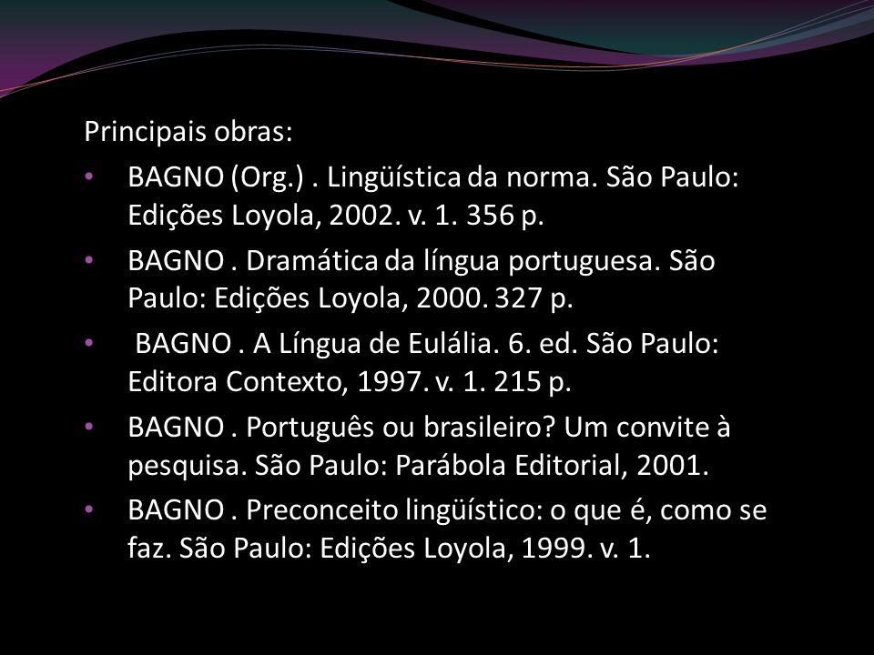 Principais obras: BAGNO (Org.) . Lingüística da norma. São Paulo: Edições Loyola, 2002. v. 1. 356 p.