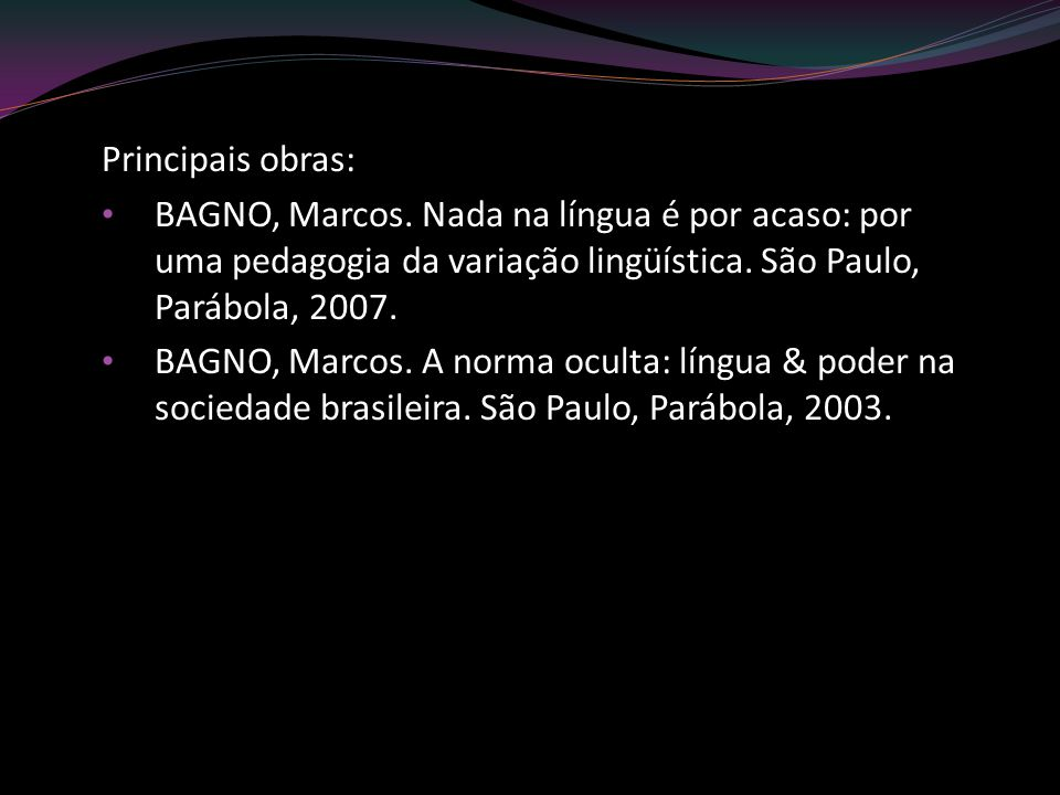 Principais obras: BAGNO, Marcos. Nada na língua é por acaso: por uma pedagogia da variação lingüística. São Paulo, Parábola, 2007.