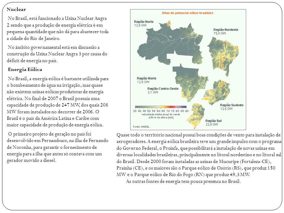 Nuclear No Brasil, está funcionado a Usina Nuclear Angra 2 sendo que a produção de energia elétrica é em pequena quantidade que não dá para abastecer toda a cidade do Rio de Janeiro. No âmbito governamental está em discussão a construção da Usina Nuclear Angra 3 por causa do déficit de energia no país. Energia Eólica No Brasil, a energia eólica é bastante utilizada para o bombeamento de água na irrigação, mas quase não existem usinas eólicas produtoras de energia elétrica. No final de 2007 o Brasil possuía uma capacidade de produção de 247 MW, dos quais 208 MW foram instalados no decorrer de 2006. O Brasil é o país da América Latina e Caribe com maior capacidade de produção de energia eólica. O primeiro projeto de geração no país foi desenvolvido em Pernambuco, na ilha de Fernando de Noronha, para garantir o fornecimento de energia para a ilha que antes só contava com um gerador movido a diesel.