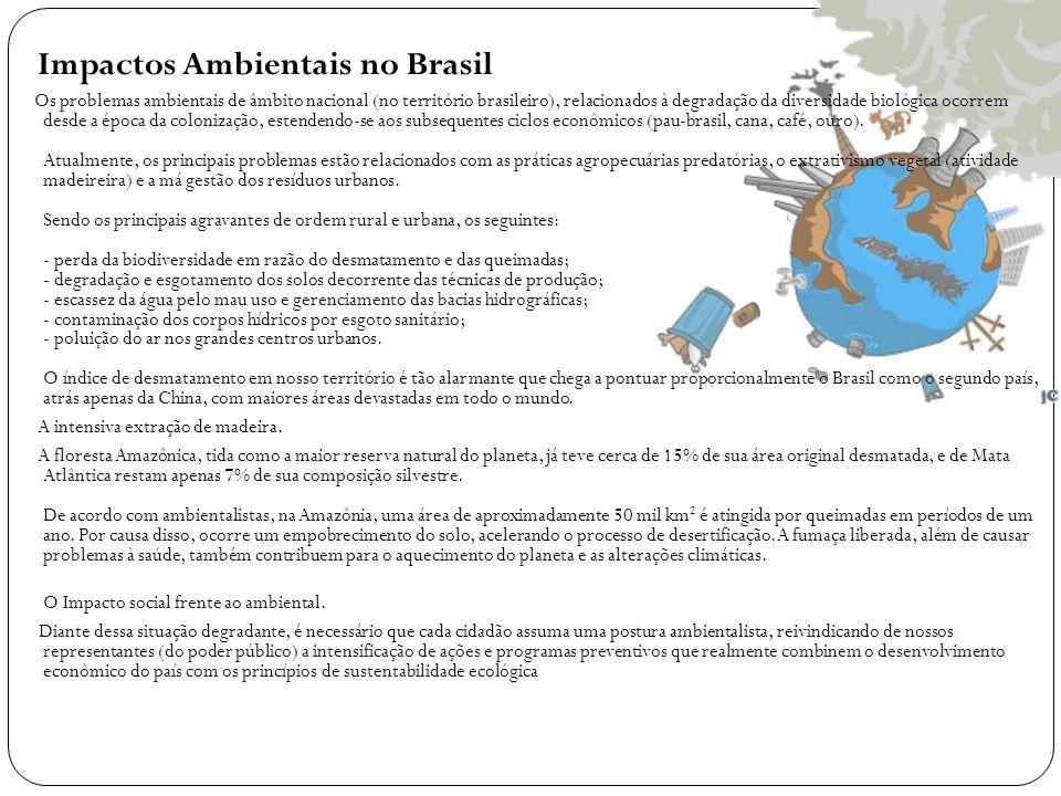 Impactos Ambientais no Brasil Os problemas ambientais de âmbito nacional (no território brasileiro), relacionados à degradação da diversidade biológica ocorrem desde a época da colonização, estendendo-se aos subsequentes ciclos econômicos (pau-brasil, cana, café, ouro).