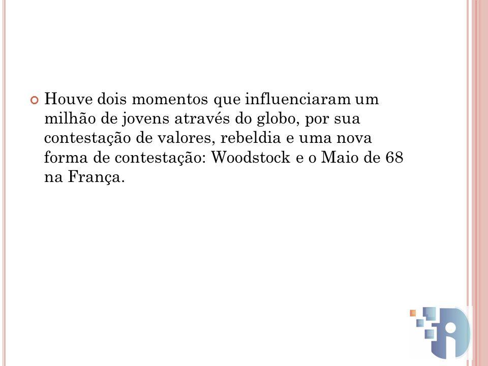 Houve dois momentos que influenciaram um milhão de jovens através do globo, por sua contestação de valores, rebeldia e uma nova forma de contestação: Woodstock e o Maio de 68 na França.