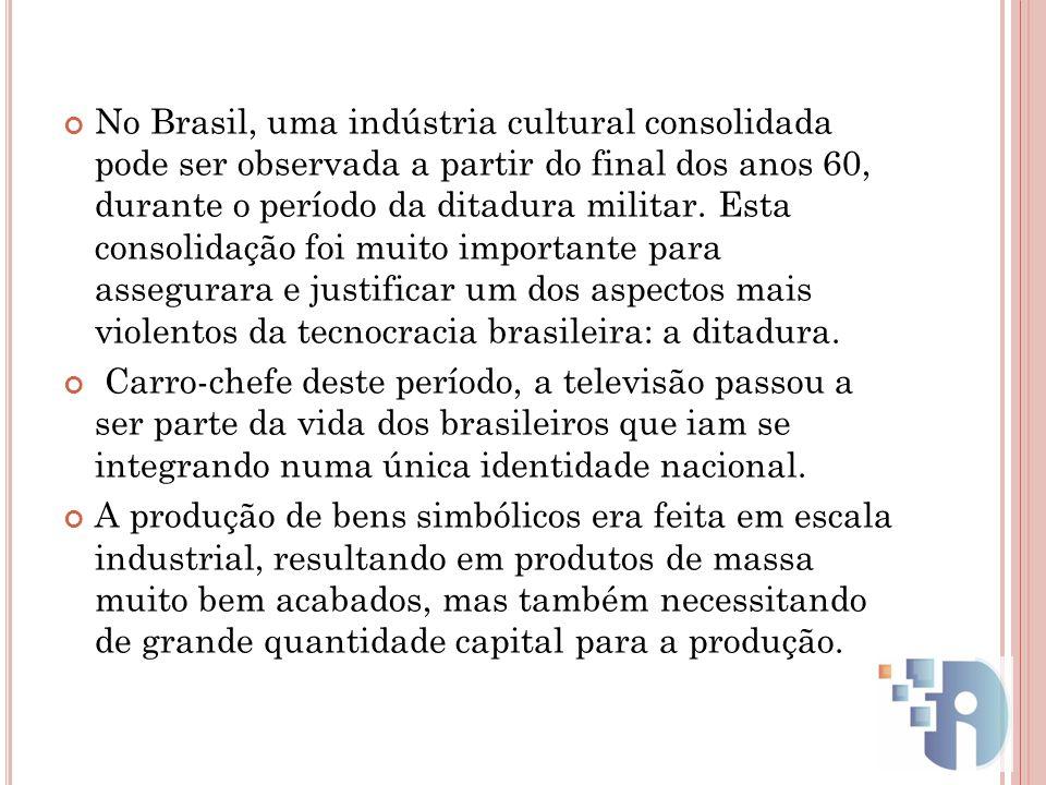 No Brasil, uma indústria cultural consolidada pode ser observada a partir do final dos anos 60, durante o período da ditadura militar. Esta consolidação foi muito importante para assegurara e justificar um dos aspectos mais violentos da tecnocracia brasileira: a ditadura.