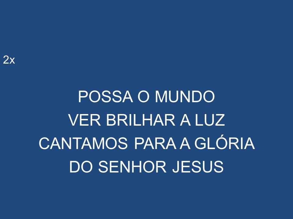 POSSA O MUNDO VER BRILHAR A LUZ CANTAMOS PARA A GLÓRIA DO SENHOR JESUS