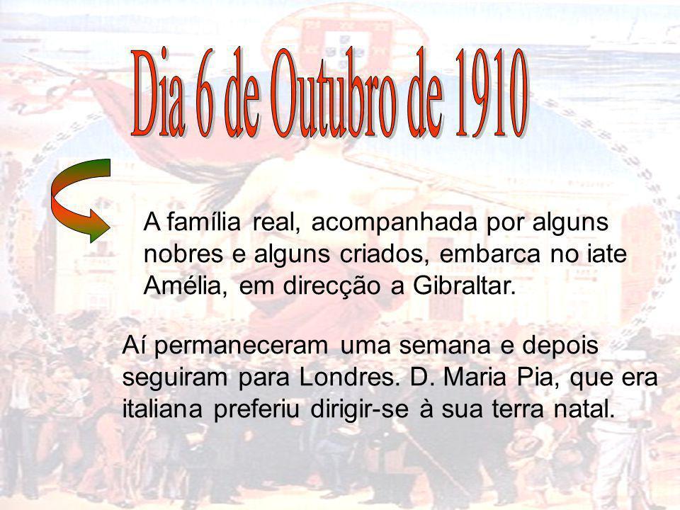 Dia 6 de Outubro de 1910 A família real, acompanhada por alguns nobres e alguns criados, embarca no iate Amélia, em direcção a Gibraltar.