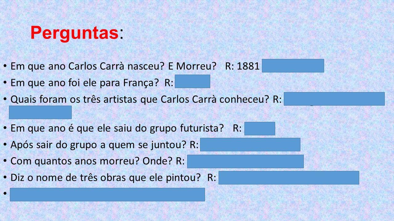 Perguntas: Em que ano Carlos Carrà nasceu E Morreu R: 1881 -1966