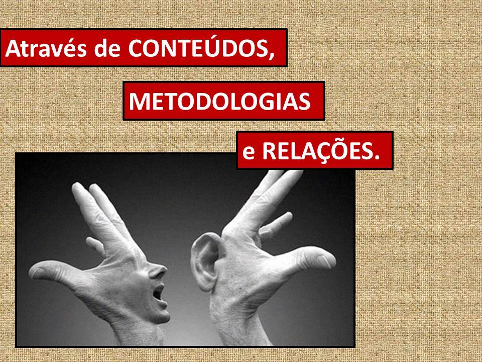 Através de CONTEÚDOS, METODOLOGIAS e RELAÇÕES.