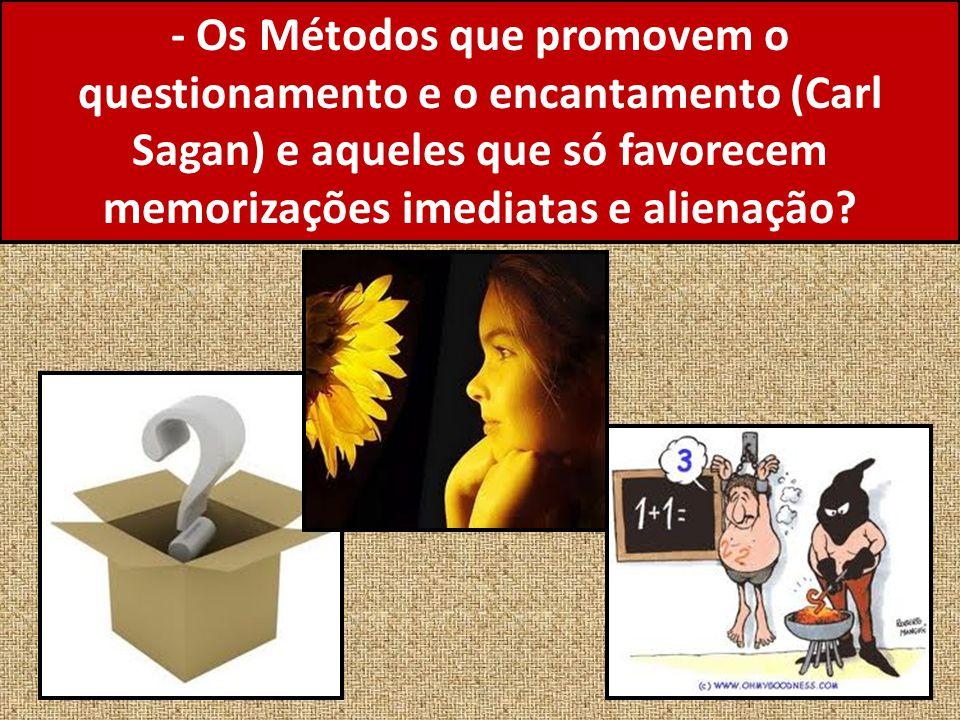 - Os Métodos que promovem o questionamento e o encantamento (Carl Sagan) e aqueles que só favorecem memorizações imediatas e alienação