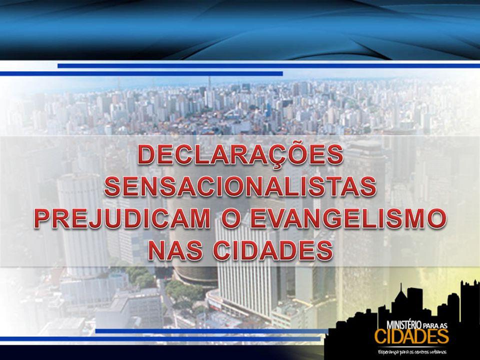 DECLARAÇÕES SENSACIONALISTAS PREJUDICAM O EVANGELISMO NAS CIDADES