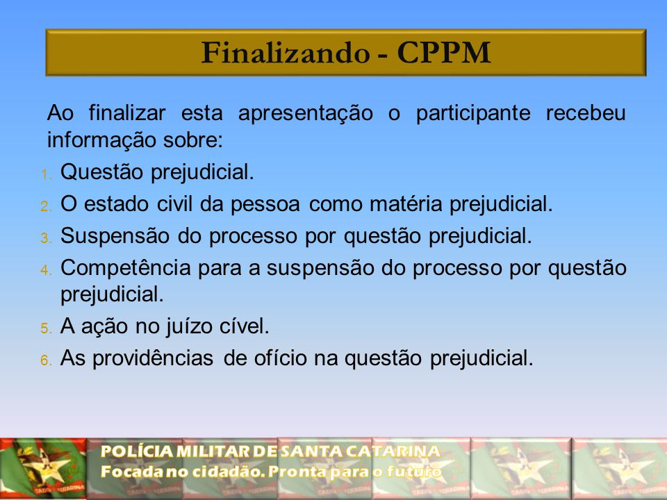 Finalizando - CPPM Ao finalizar esta apresentação o participante recebeu informação sobre: Questão prejudicial.