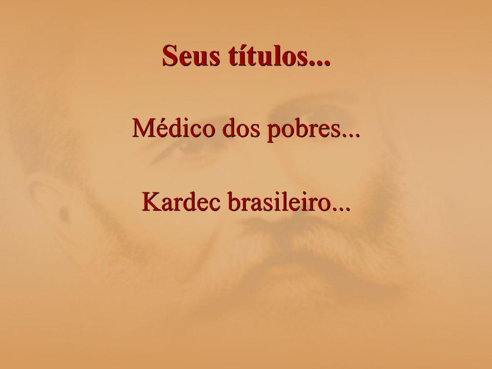 Seus títulos... Médico dos pobres... Kardec brasileiro...