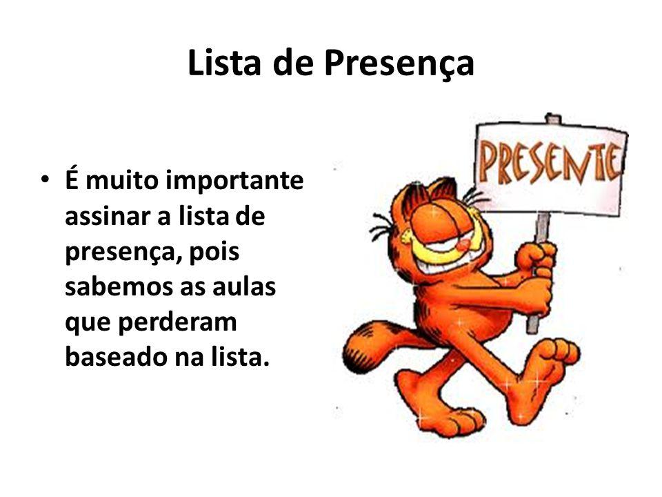 Lista de Presença É muito importante assinar a lista de presença, pois sabemos as aulas que perderam baseado na lista.