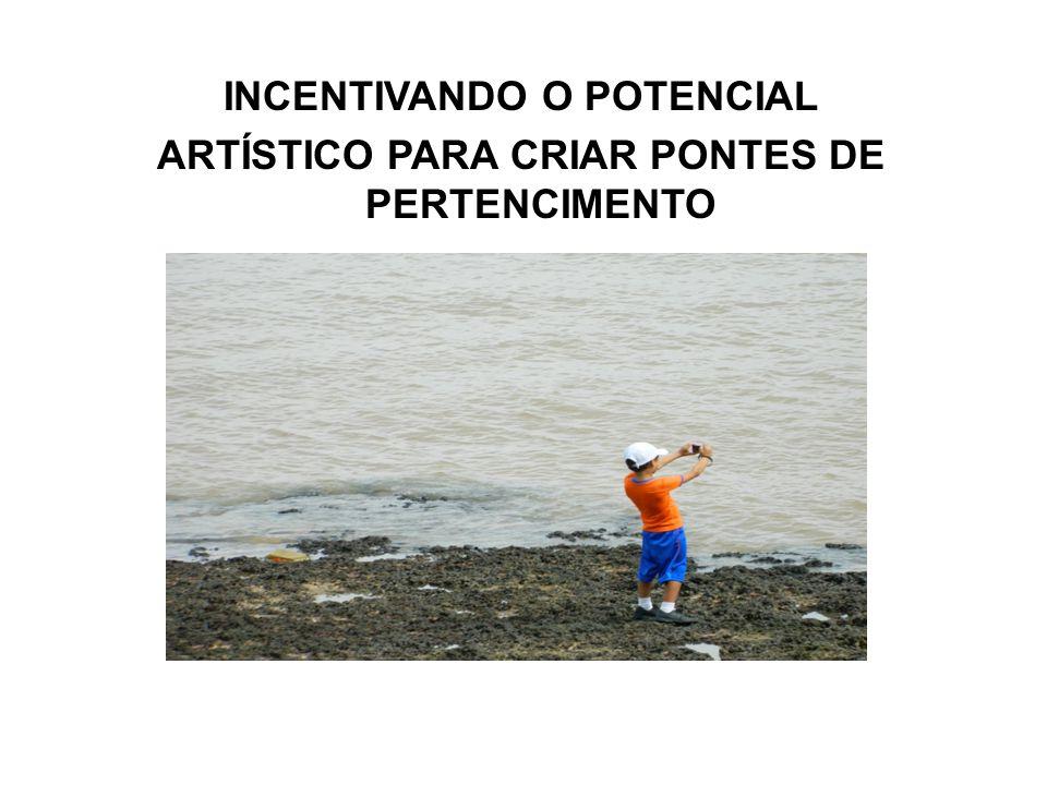 INCENTIVANDO O POTENCIAL ARTÍSTICO PARA CRIAR PONTES DE PERTENCIMENTO