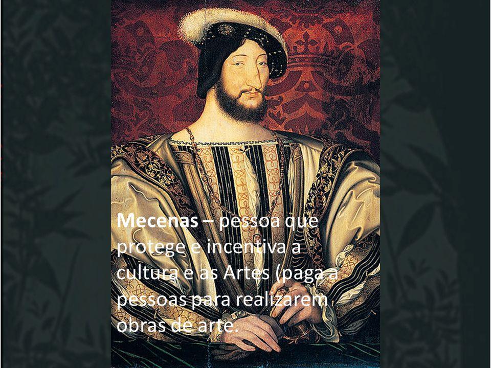 Mecenas – pessoa que protege e incentiva a cultura e as Artes (paga a pessoas para realizarem obras de arte.