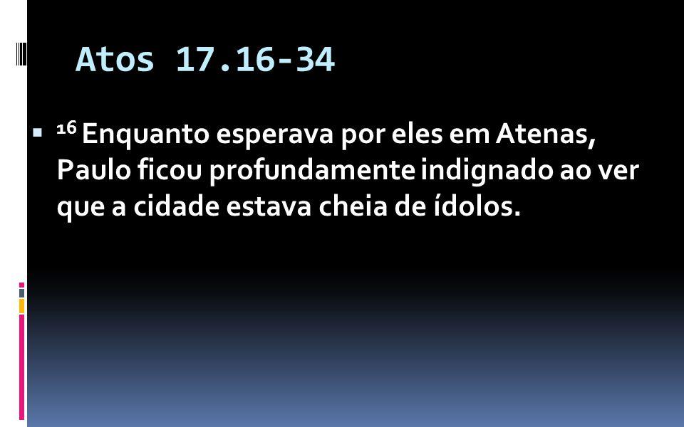 Atos 17.16-34 16 Enquanto esperava por eles em Atenas, Paulo ficou profundamente indignado ao ver que a cidade estava cheia de ídolos.