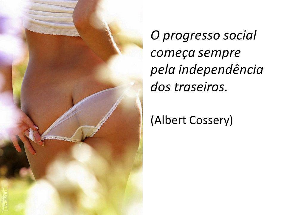 O progresso social começa sempre pela independência dos traseiros.