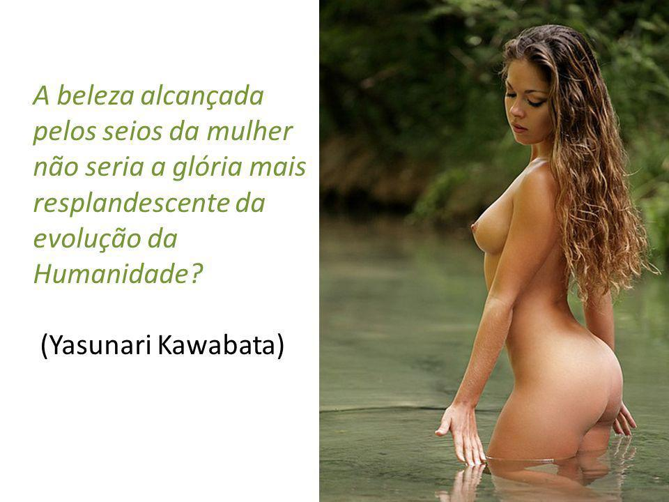 A beleza alcançada pelos seios da mulher não seria a glória mais resplandescente da evolução da Humanidade