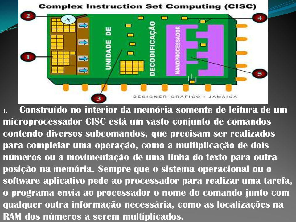 1. Construído no interior da memória somente de leitura de um microprocessador CISC está um vasto conjunto de comandos contendo diversos subcomandos, que precisam ser realizados para completar uma operação, como a multiplicação de dois números ou a movimentação de uma linha do texto para outra posição na memória.