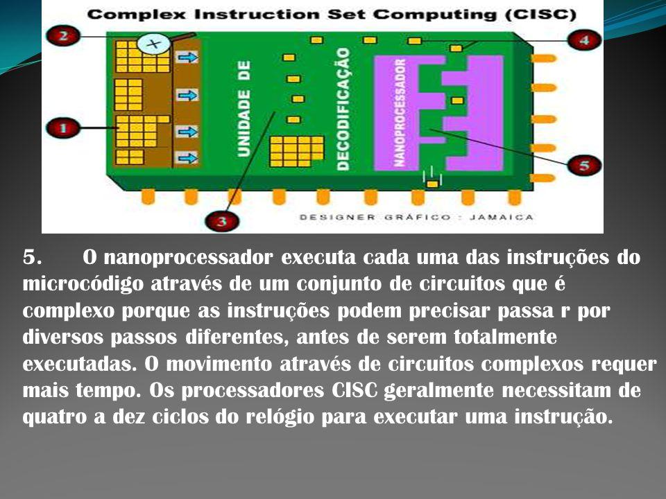 5. O nanoprocessador executa cada uma das instruções do microcódigo através de um conjunto de circuitos que é complexo porque as instruções podem precisar passa r por diversos passos diferentes, antes de serem totalmente executadas.