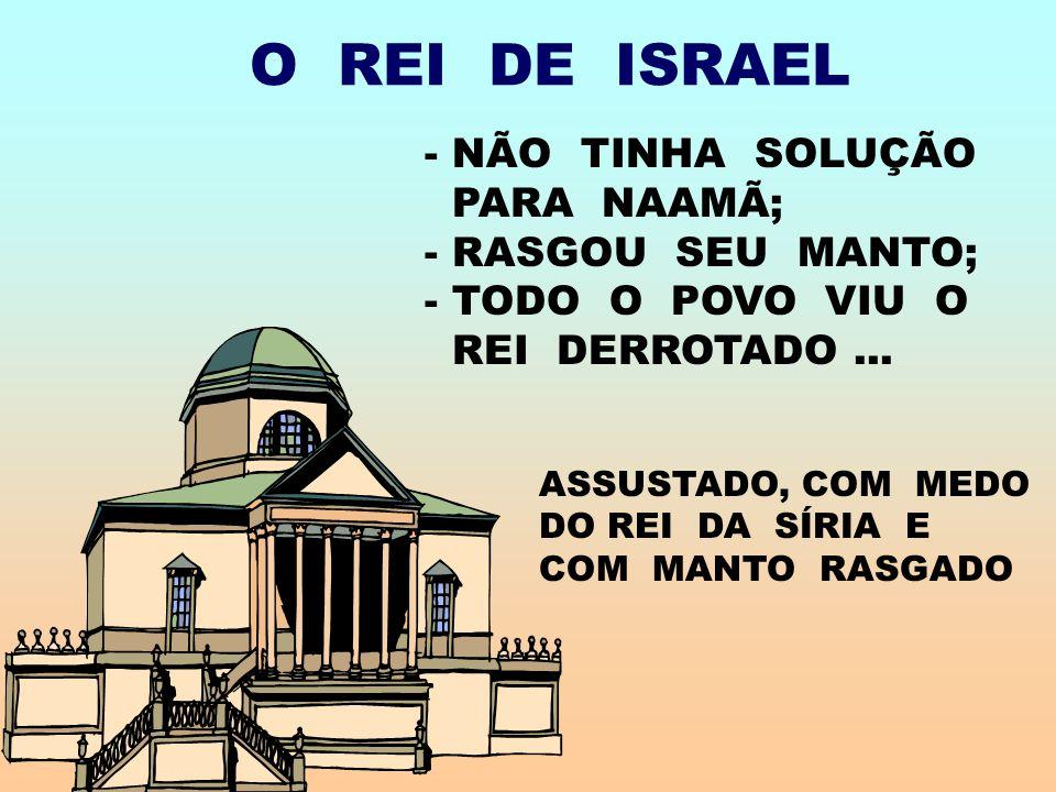 O REI DE ISRAEL NÃO TINHA SOLUÇÃO PARA NAAMÃ; - RASGOU SEU MANTO;