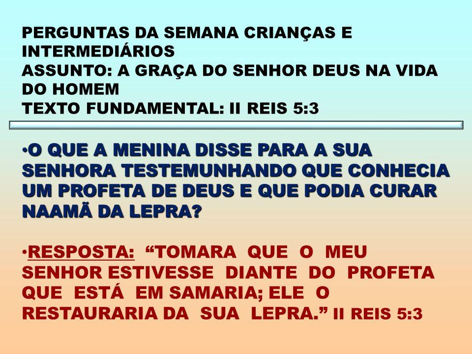 PERGUNTAS DA SEMANA CRIANÇAS E INTERMEDIÁRIOS ASSUNTO: A GRAÇA DO SENHOR DEUS NA VIDA DO HOMEM TEXTO FUNDAMENTAL: II REIS 5:3