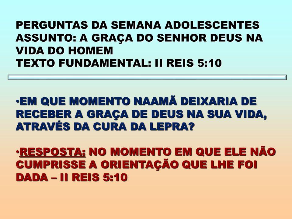 PERGUNTAS DA SEMANA ADOLESCENTES ASSUNTO: A GRAÇA DO SENHOR DEUS NA VIDA DO HOMEM TEXTO FUNDAMENTAL: II REIS 5:10