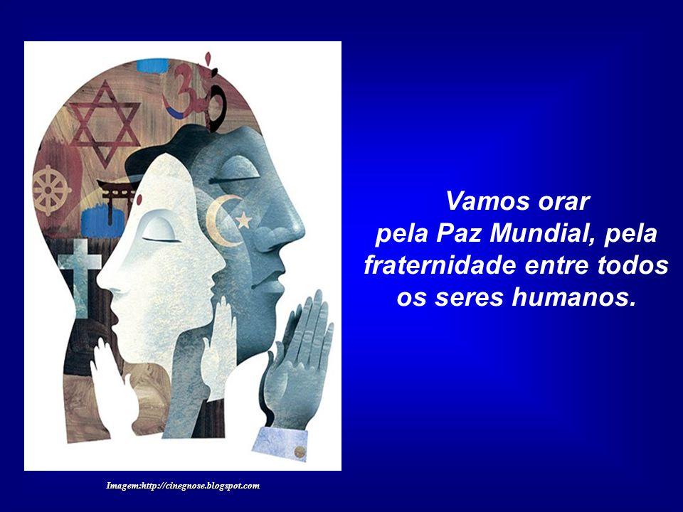pela Paz Mundial, pela fraternidade entre todos os seres humanos.