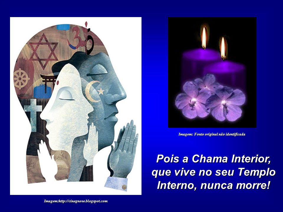 Pois a Chama Interior, que vive no seu Templo Interno, nunca morre!